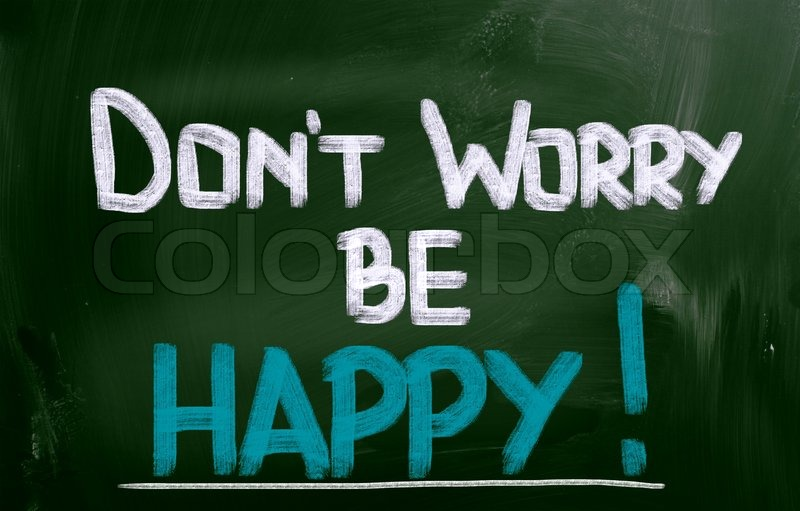 dont worry be happy essay I surprised some of you this week by saying not to worry about making mistakes so much i don't mean don't try to pass your exams and tests, they are important because you need those little pieces of paper, but don't let fear stop you from experimenting with english.