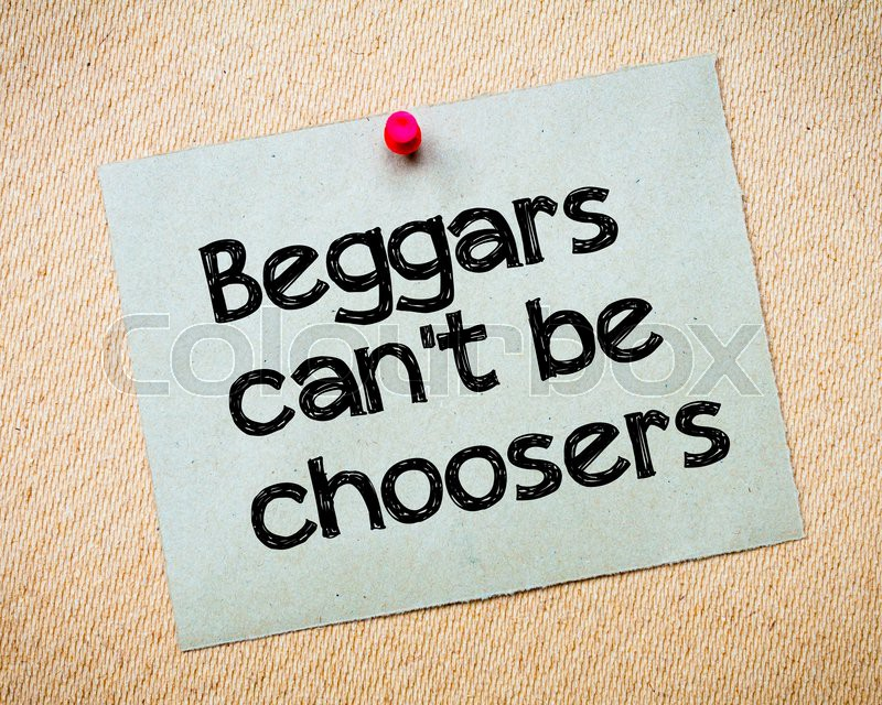 beggars can t be choosers