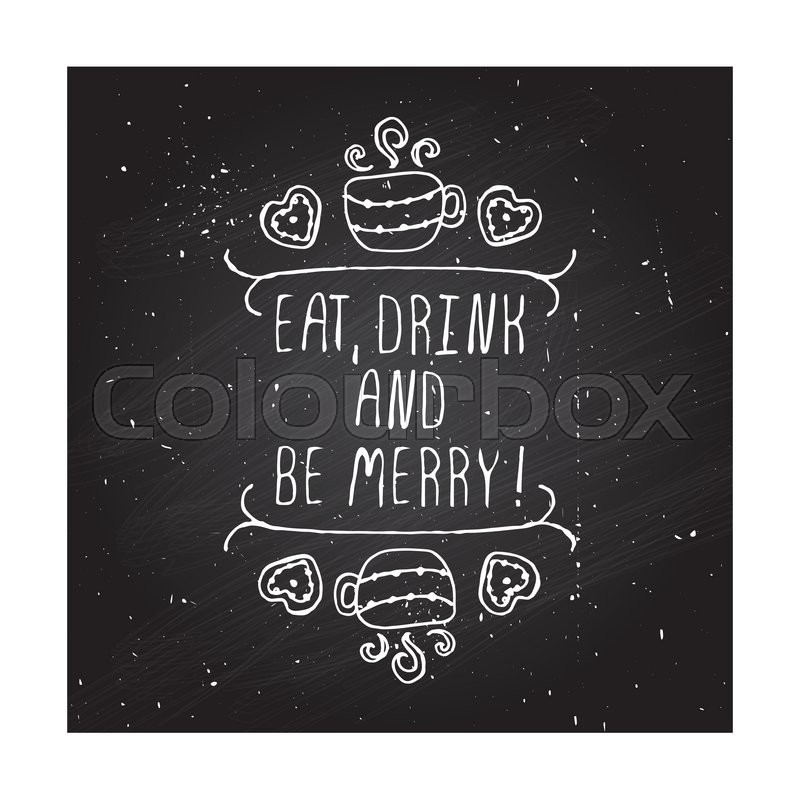 16762149-eat-drink-and-be-merry-typographic-element - Quote For The Day - Quotable Quotes