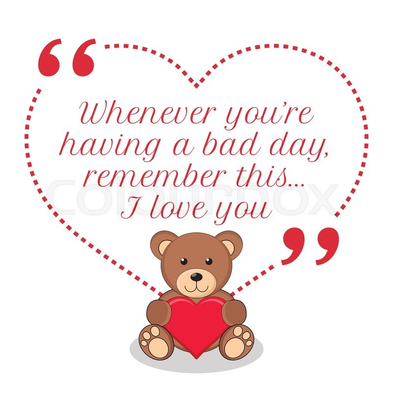 I Love You Badly Quotes: Inspirational Love Quote. Whenever You're Having A Bad Day
