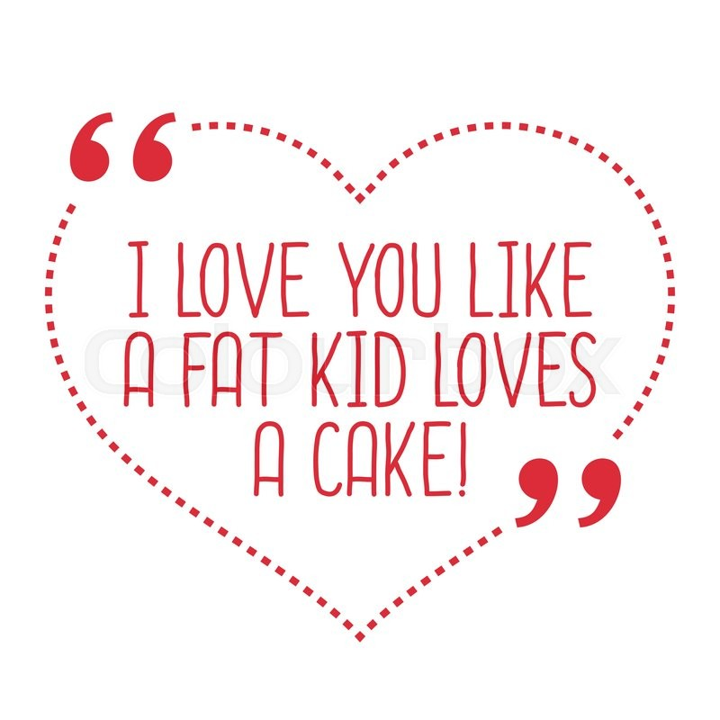 I Love You Like Quotes: Funny Love Quote. I Love You Like A Fat Kid Loves A Cake