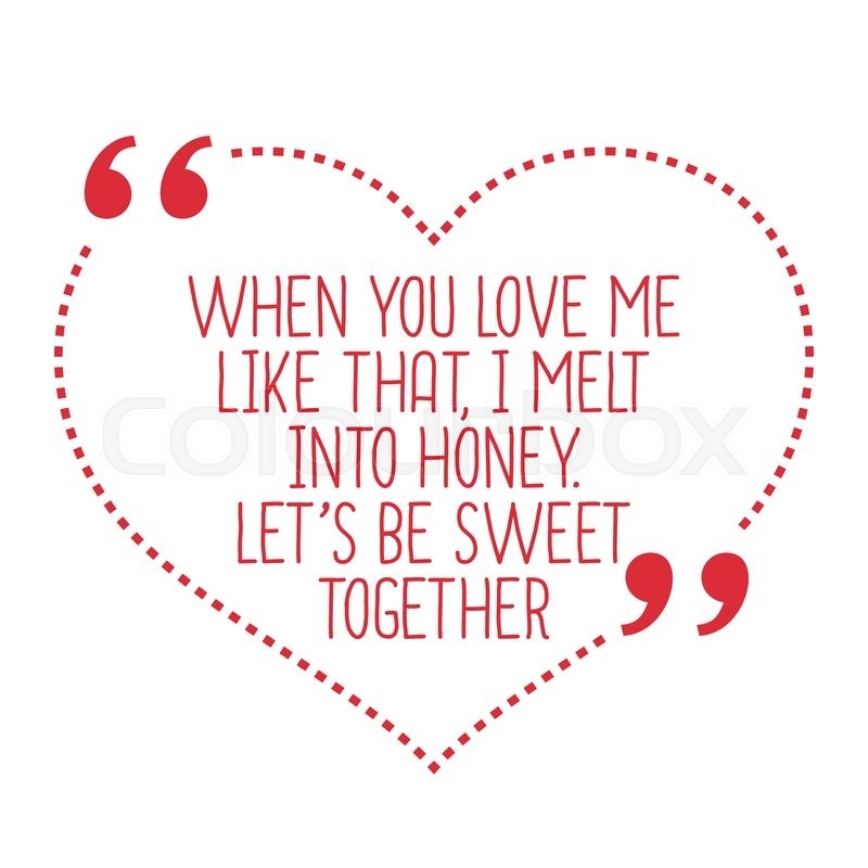 Simple And Sweet Love Quotes: Funny Love Quote. When You Love Me Like That, I Melt Into