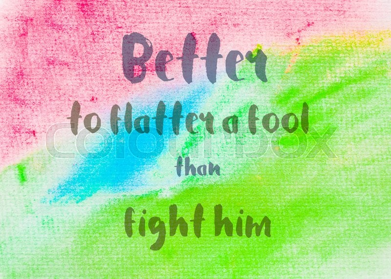 Better to flatter a fool than fight him. Inspirational quote over abstract water color textured background, stock photo
