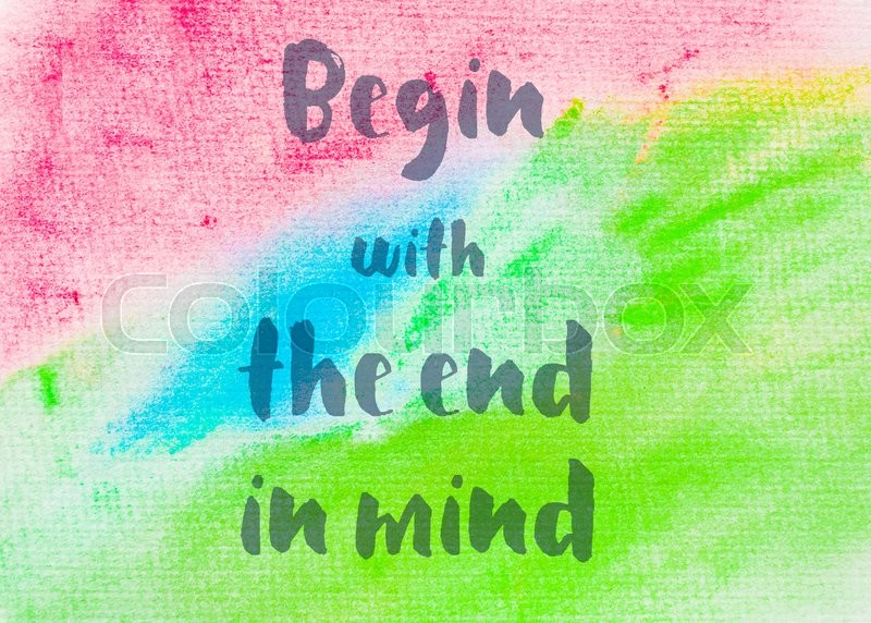Begin with the end in mind. Inspirational quote over abstract water color textured background, stock photo