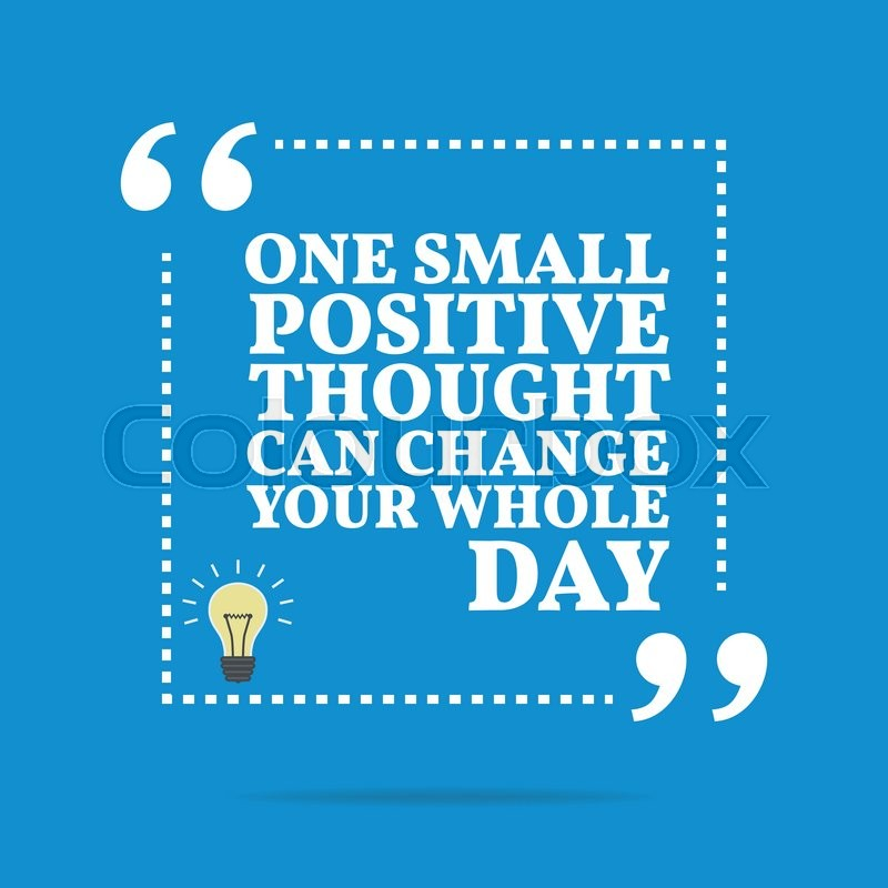 Inspirational Motivational Quote One Small Positive Thought Can Fascinating Thought Of The Day Motivational