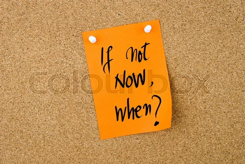Stock image of 'If Not Now, When ? written on orange paper note pinned on cork board with white thumbtacks, copy space available'