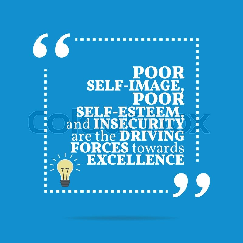 Inspirational Motivational Quote. Poor Self Image, Poor Self Esteem, And  Insecurity Are The Driving Forces Towards Excellence. Simple Trendy Design,  Vector