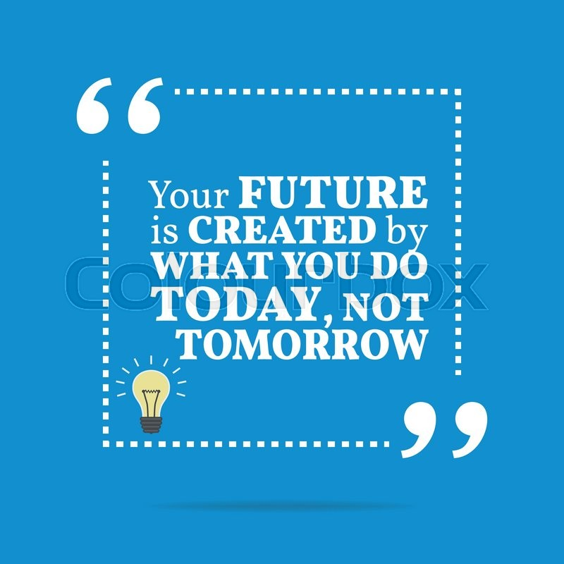 Inspirational Motivational Quote. The Future Is Created By What You Do Today,  Not Tomorrow. Simple Trendy Design. | Stock Vector | Colourbox