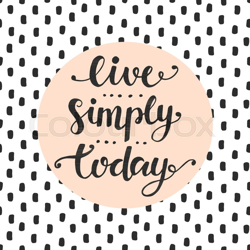 Live Simply Today Slogan Inspirational Hand Lettering Quote Wisdom New Quote For Today About Happiness