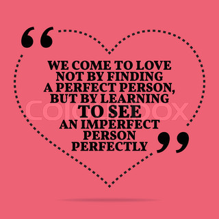 Inspirational Love Marriage Quote. We Come To Love Not By Finding A Perfect  Person,
